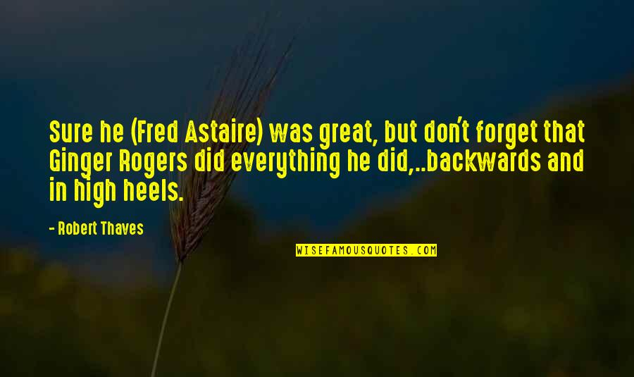 Great Forget Quotes By Robert Thaves: Sure he (Fred Astaire) was great, but don't