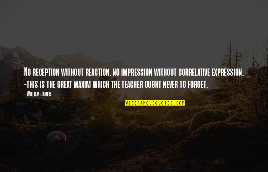 Great Forget Quotes By William James: No reception without reaction, no impression without correlative