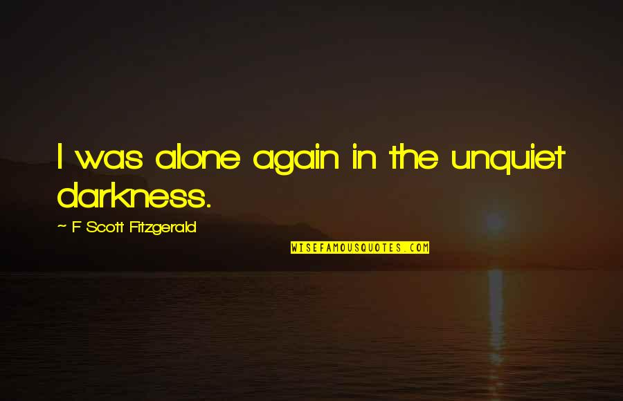 Great Gatsby Quotes By F Scott Fitzgerald: I was alone again in the unquiet darkness.