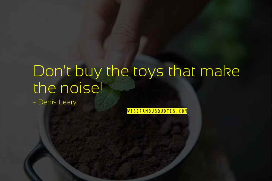 Great Gilmore Girl Quotes By Denis Leary: Don't buy the toys that make the noise!