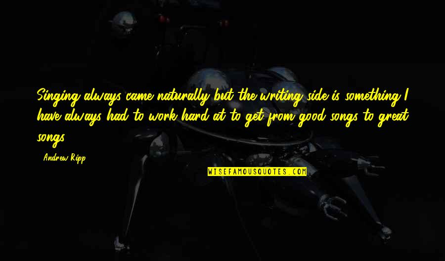 Great Hard Work Quotes By Andrew Ripp: Singing always came naturally but the writing side