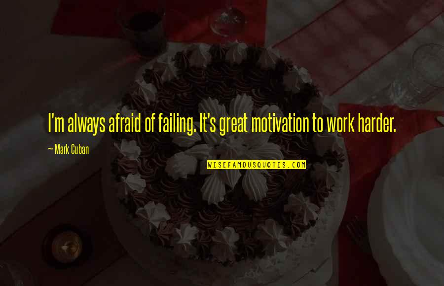 Great Hard Work Quotes By Mark Cuban: I'm always afraid of failing. It's great motivation
