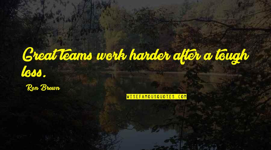 Great Hard Work Quotes By Ron Brown: Great teams work harder after a tough loss.