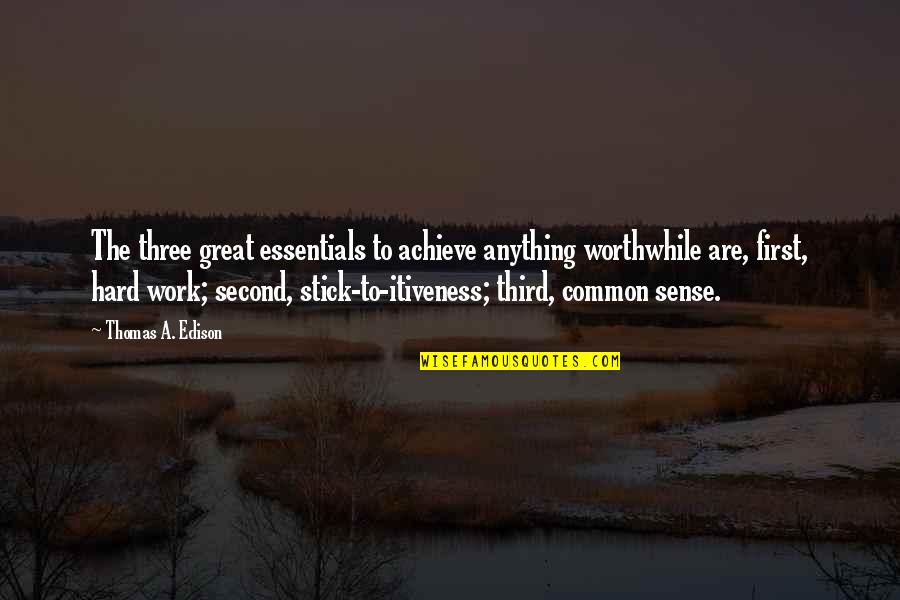 Great Hard Work Quotes By Thomas A. Edison: The three great essentials to achieve anything worthwhile