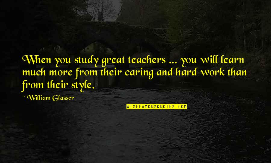 Great Hard Work Quotes By William Glasser: When you study great teachers ... you will