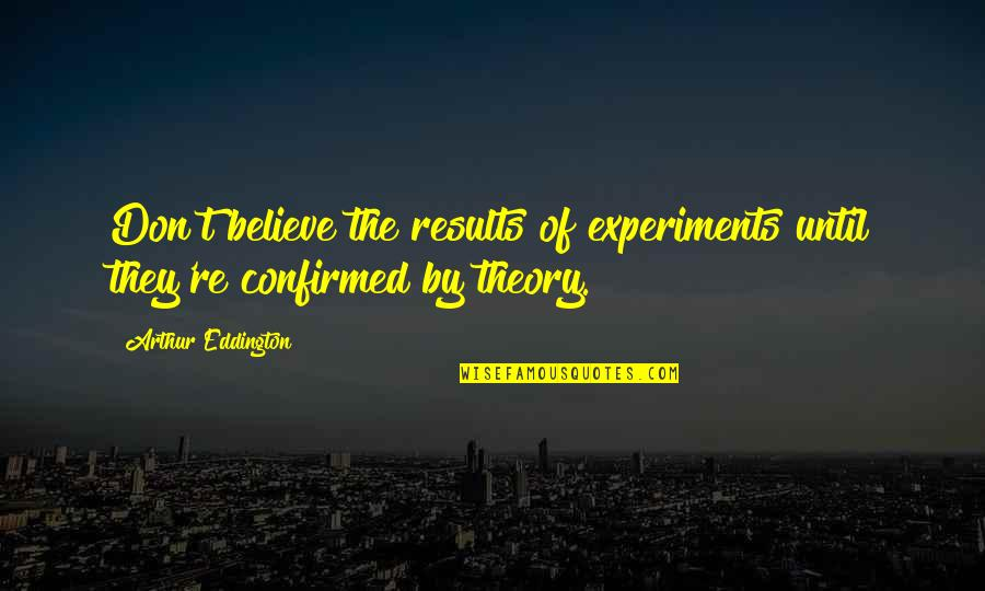 Great Head Coach Quotes By Arthur Eddington: Don't believe the results of experiments until they're