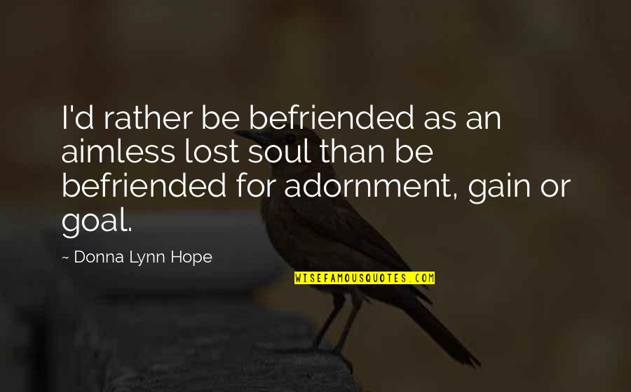 Great Head Coach Quotes By Donna Lynn Hope: I'd rather be befriended as an aimless lost