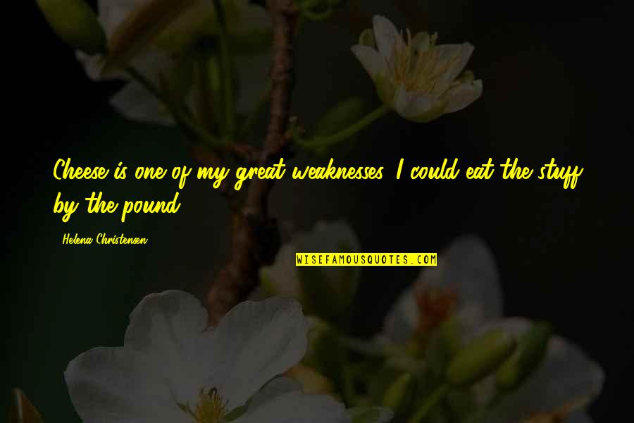 Great Helena Quotes By Helena Christensen: Cheese is one of my great weaknesses, I