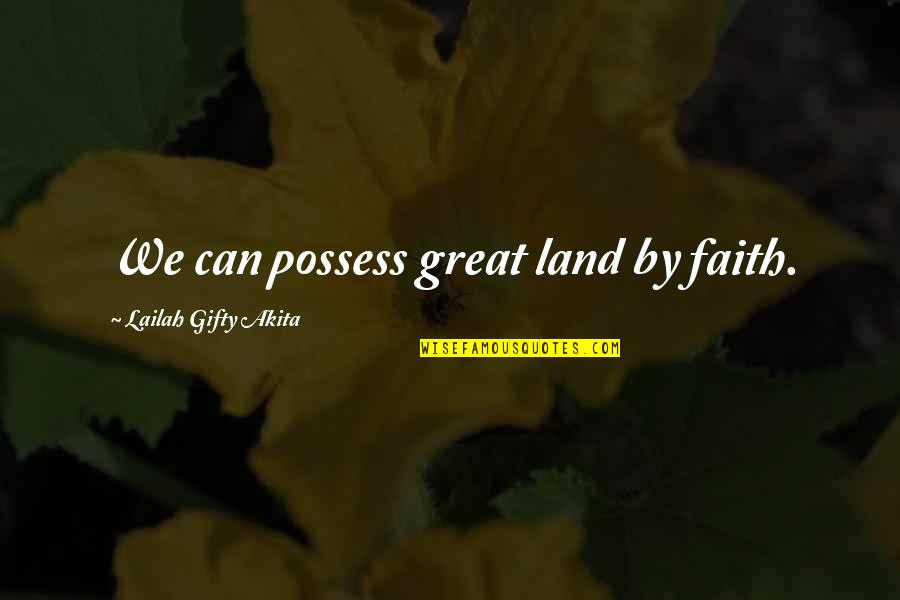 Great Inspirational Sayings And Quotes By Lailah Gifty Akita: We can possess great land by faith.