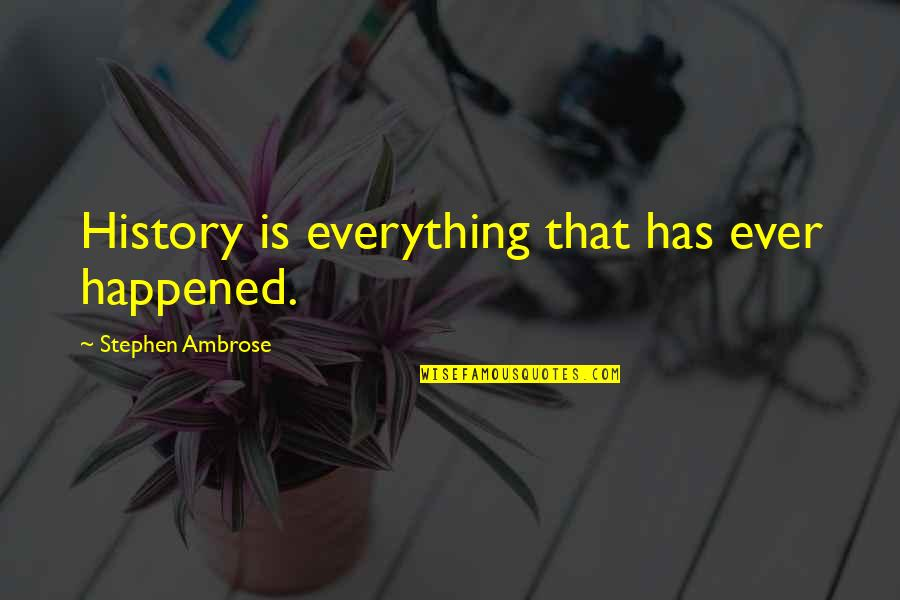Great Inspirational Sayings And Quotes By Stephen Ambrose: History is everything that has ever happened.