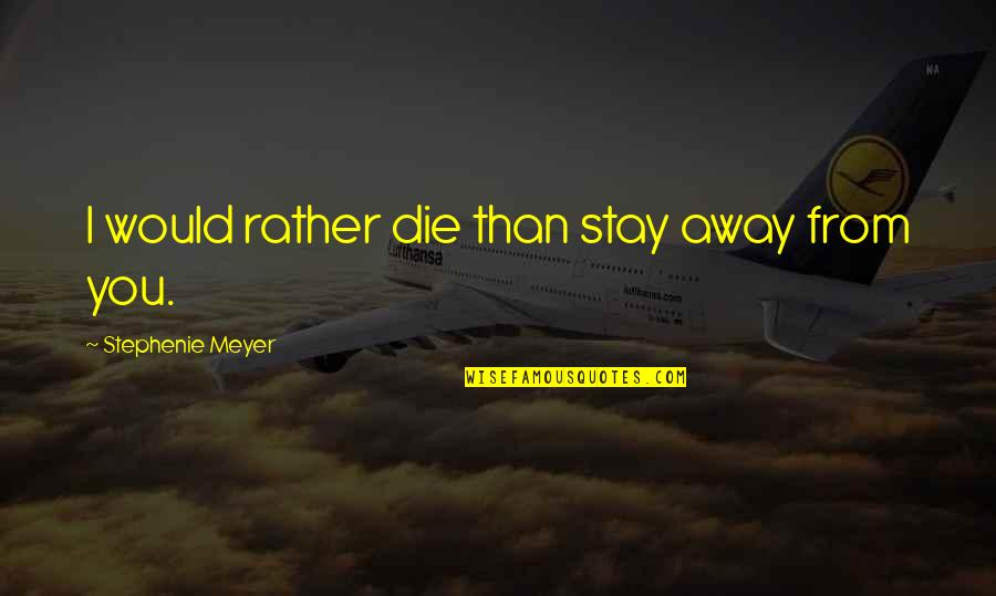 Great Inspirational Sayings And Quotes By Stephenie Meyer: I would rather die than stay away from