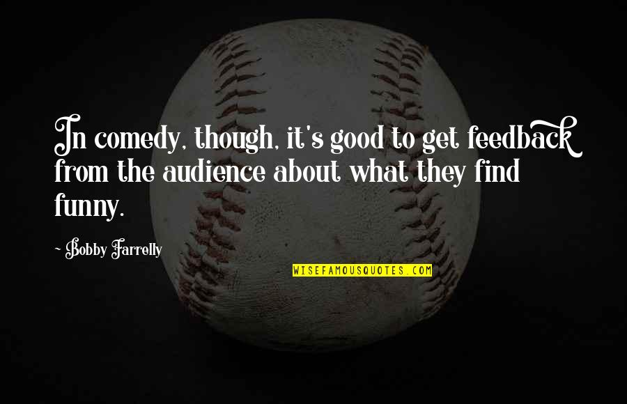 Great Love And Friendship Quotes By Bobby Farrelly: In comedy, though, it's good to get feedback