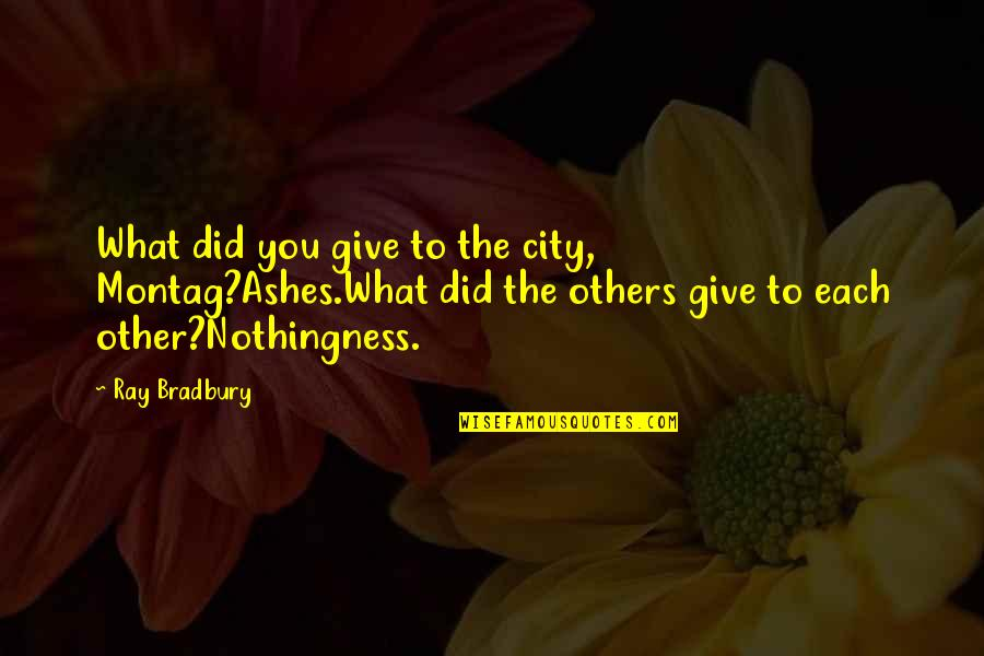 Great Love And Friendship Quotes By Ray Bradbury: What did you give to the city, Montag?Ashes.What