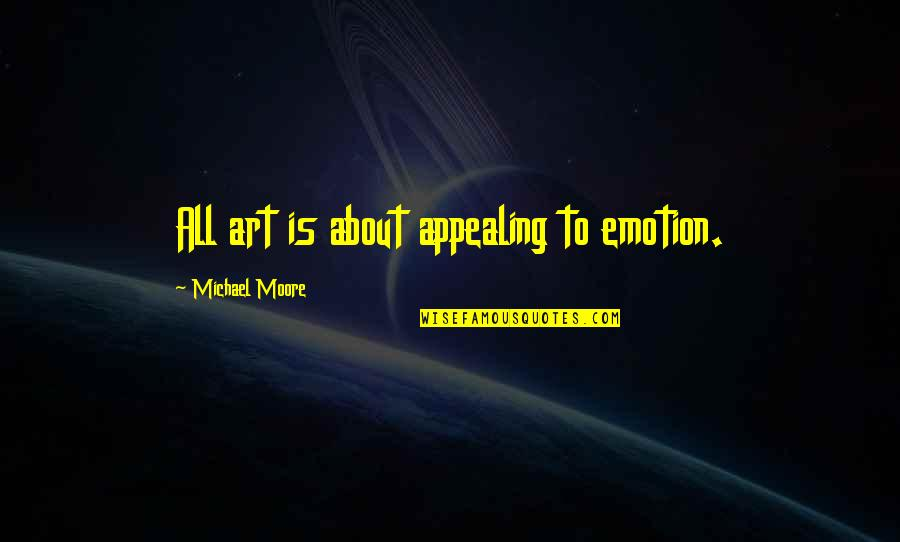Great Malcolm Tucker Quotes By Michael Moore: All art is about appealing to emotion.