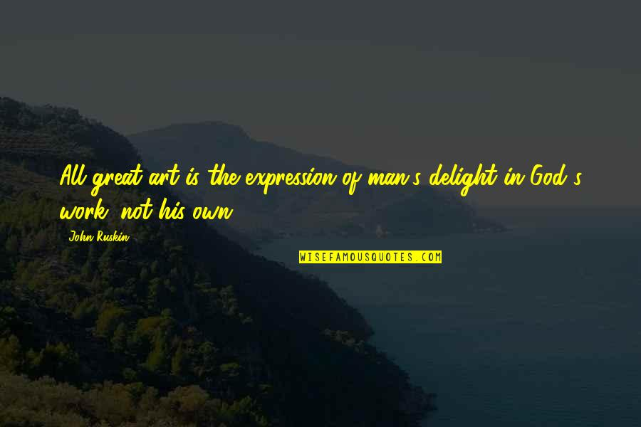 Great Man Of God Quotes By John Ruskin: All great art is the expression of man's