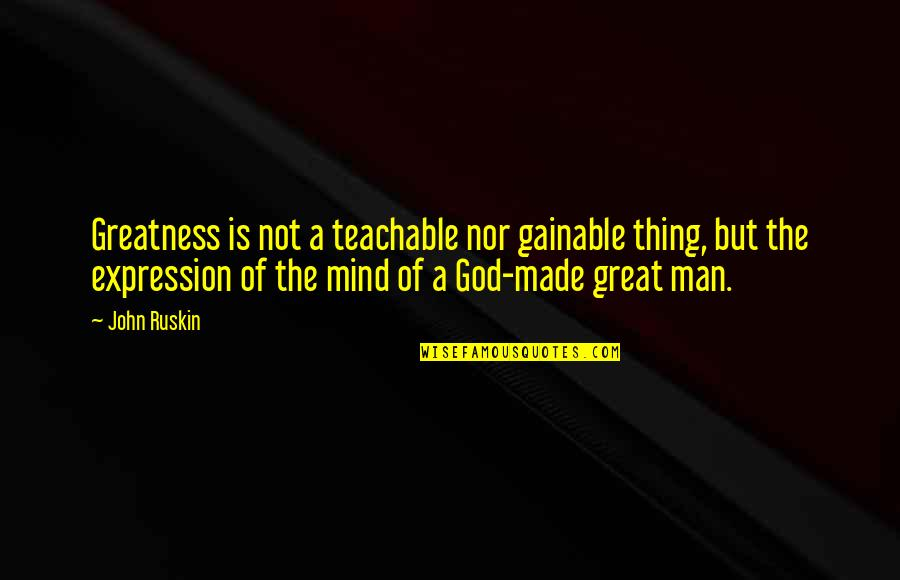 Great Man Of God Quotes By John Ruskin: Greatness is not a teachable nor gainable thing,