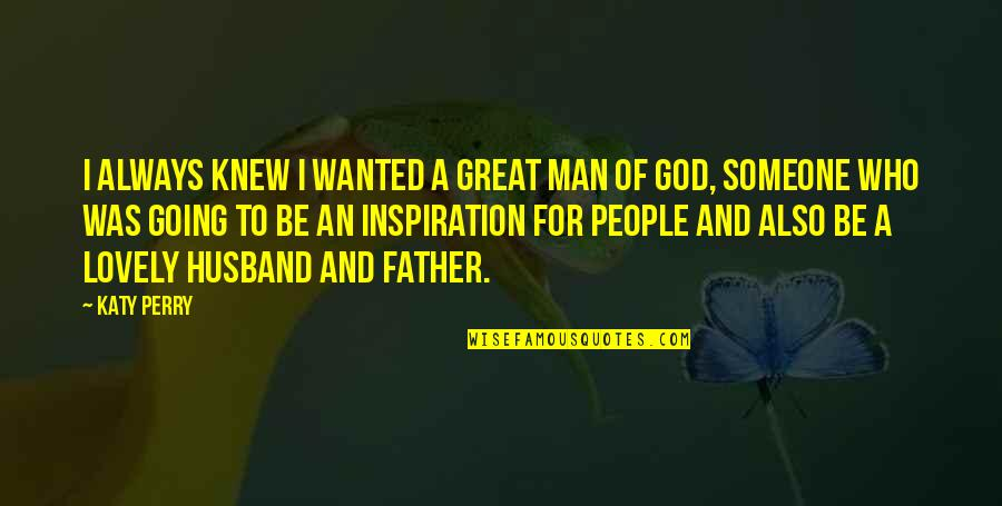 Great Man Of God Quotes By Katy Perry: I always knew I wanted a great man