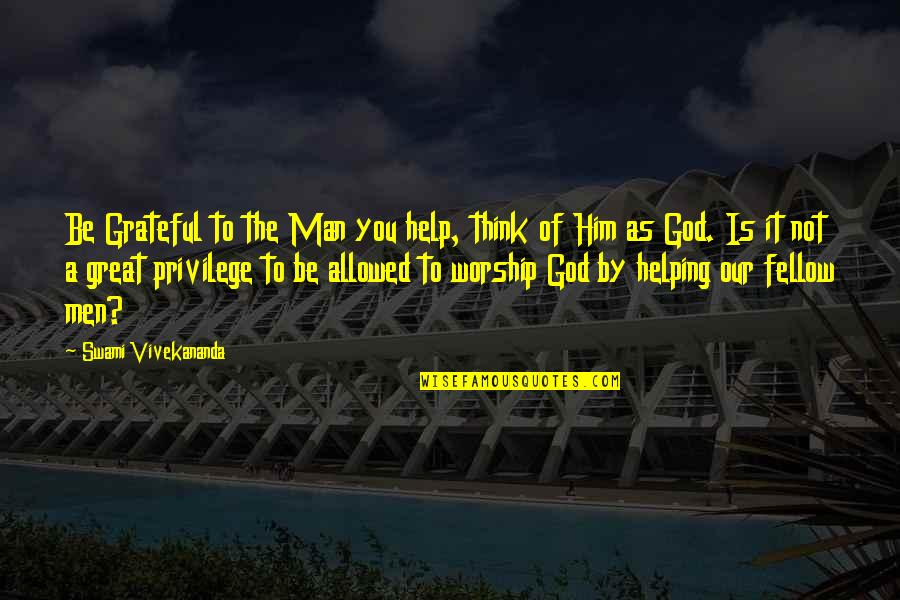 Great Man Of God Quotes By Swami Vivekananda: Be Grateful to the Man you help, think