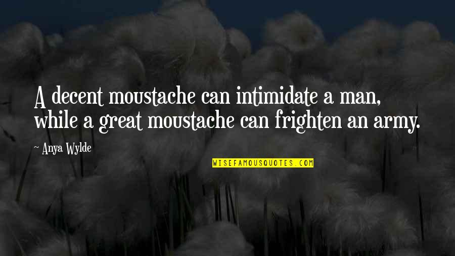 Great Men's Quotes By Anya Wylde: A decent moustache can intimidate a man, while