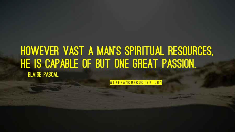 Great Men's Quotes By Blaise Pascal: However vast a man's spiritual resources, he is