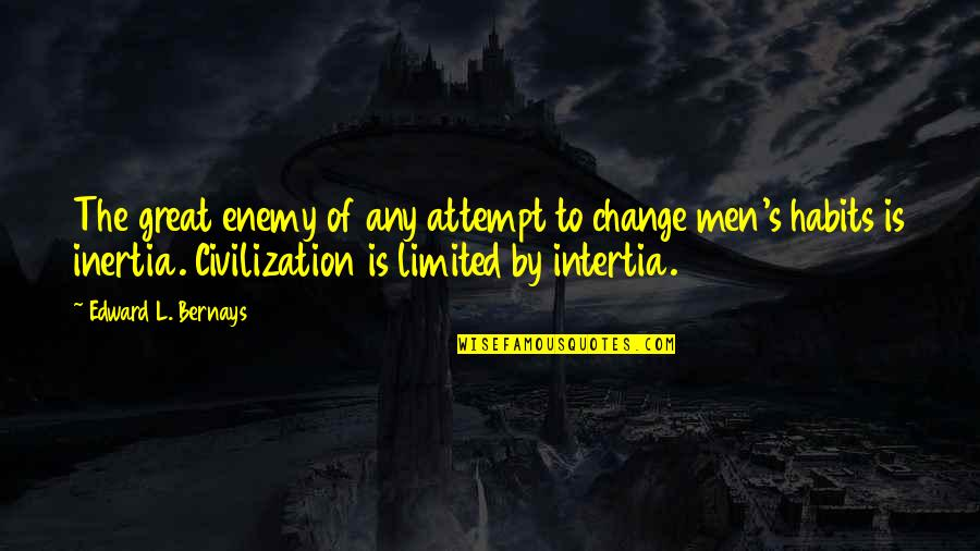 Great Men's Quotes By Edward L. Bernays: The great enemy of any attempt to change
