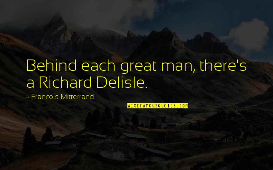 Great Men's Quotes By Francois Mitterrand: Behind each great man, there's a Richard Delisle.