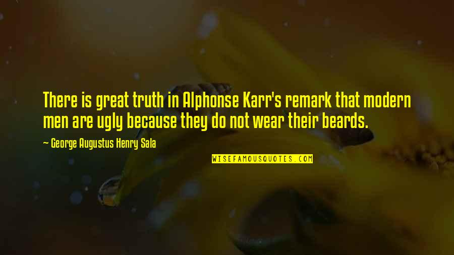 Great Men's Quotes By George Augustus Henry Sala: There is great truth in Alphonse Karr's remark