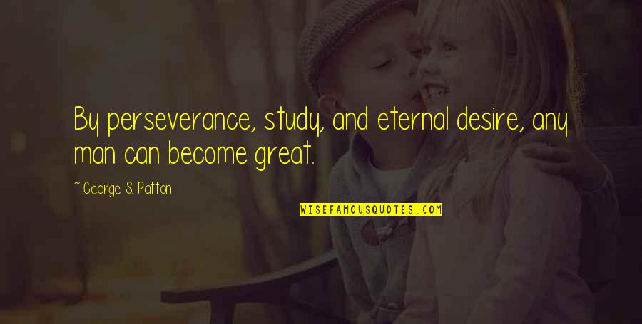 Great Men's Quotes By George S. Patton: By perseverance, study, and eternal desire, any man