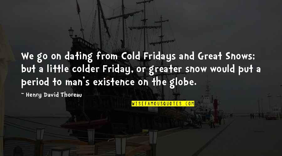 Great Men's Quotes By Henry David Thoreau: We go on dating from Cold Fridays and