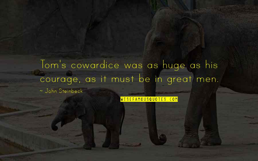 Great Men's Quotes By John Steinbeck: Tom's cowardice was as huge as his courage,