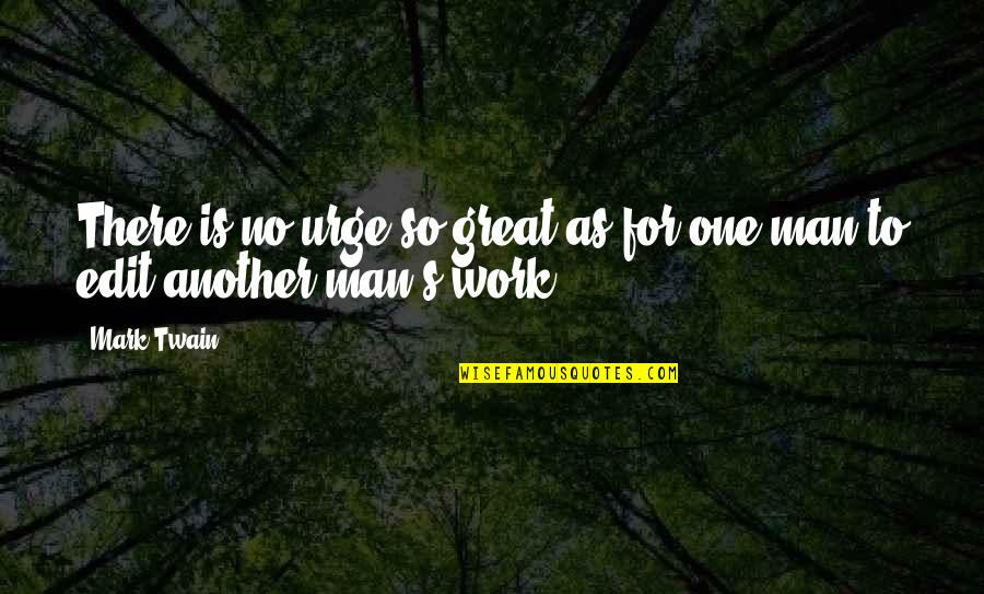 Great Men's Quotes By Mark Twain: There is no urge so great as for