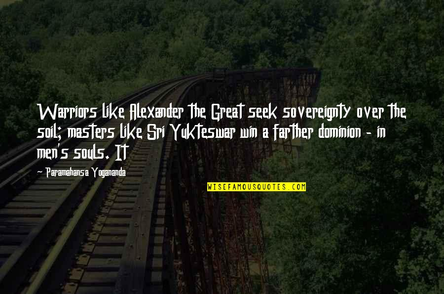Great Men's Quotes By Paramahansa Yogananda: Warriors like Alexander the Great seek sovereignty over