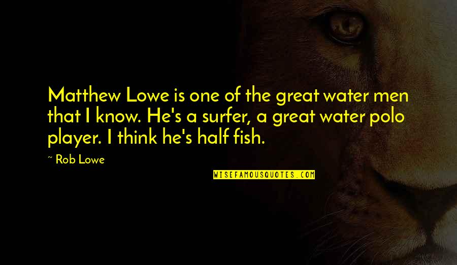 Great Men's Quotes By Rob Lowe: Matthew Lowe is one of the great water