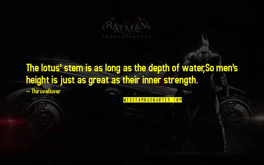 Great Men's Quotes By Thiruvalluvar: The lotus' stem is as long as the