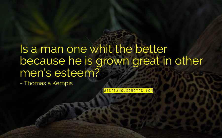 Great Men's Quotes By Thomas A Kempis: Is a man one whit the better because