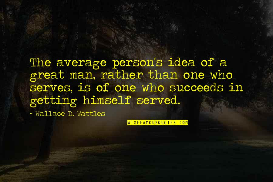 Great Men's Quotes By Wallace D. Wattles: The average person's idea of a great man,