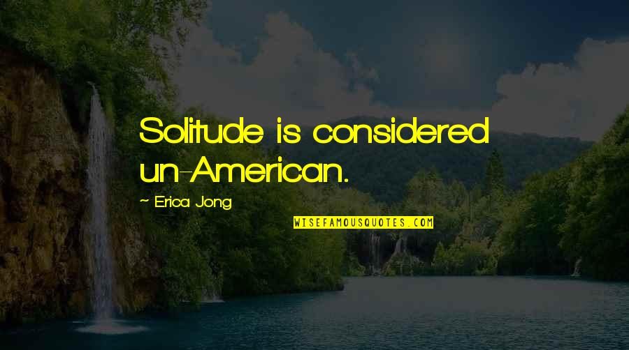 Great Mentors Quotes By Erica Jong: Solitude is considered un-American.