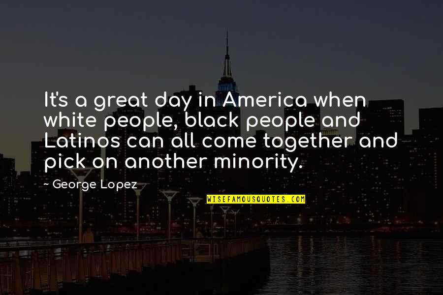 Great Minority Quotes By George Lopez: It's a great day in America when white