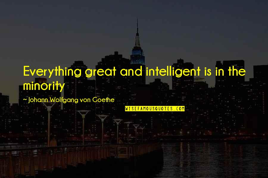 Great Minority Quotes By Johann Wolfgang Von Goethe: Everything great and intelligent is in the minority