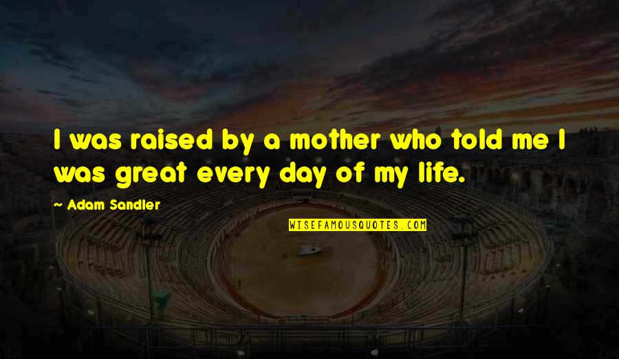 Great Mother Quotes By Adam Sandler: I was raised by a mother who told