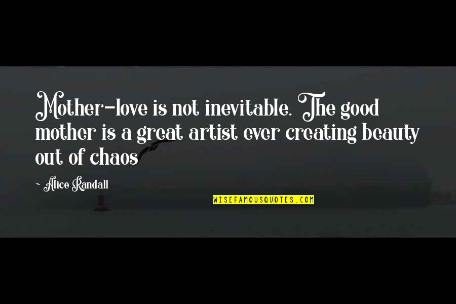 Great Mother Quotes By Alice Randall: Mother-love is not inevitable. The good mother is