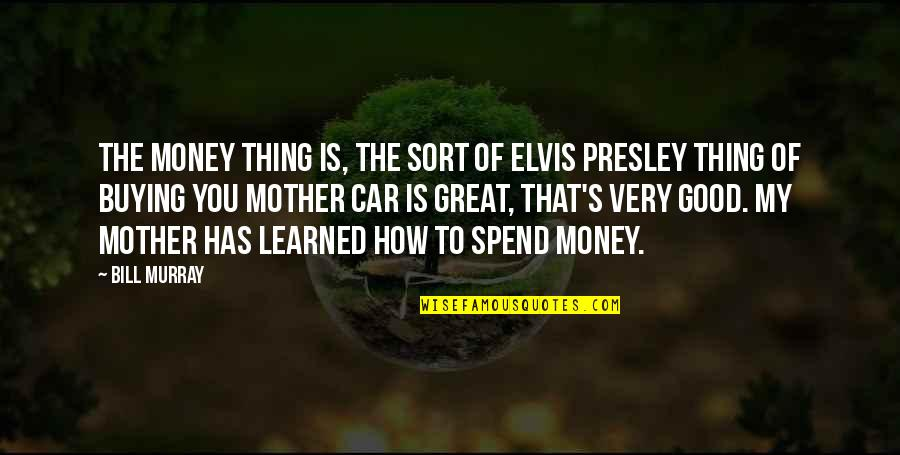 Great Mother Quotes By Bill Murray: The money thing is, the sort of Elvis