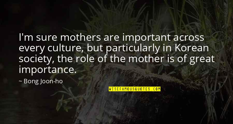 Great Mother Quotes By Bong Joon-ho: I'm sure mothers are important across every culture,