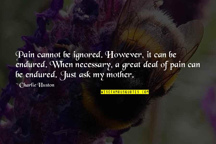Great Mother Quotes By Charlie Huston: Pain cannot be ignored. However, it can be