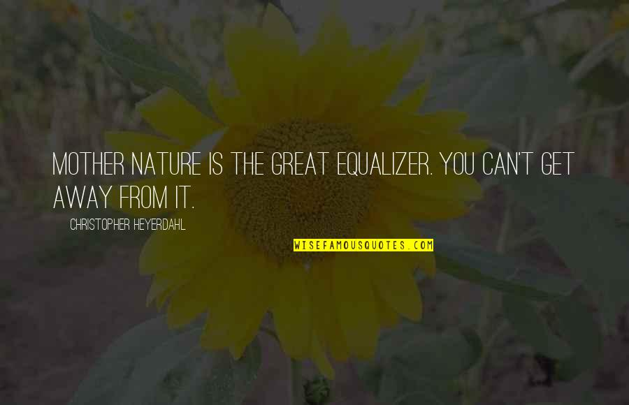 Great Mother Quotes By Christopher Heyerdahl: Mother Nature is the great equalizer. You can't