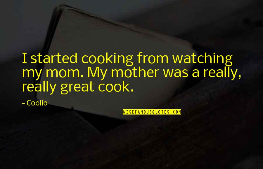 Great Mother Quotes By Coolio: I started cooking from watching my mom. My