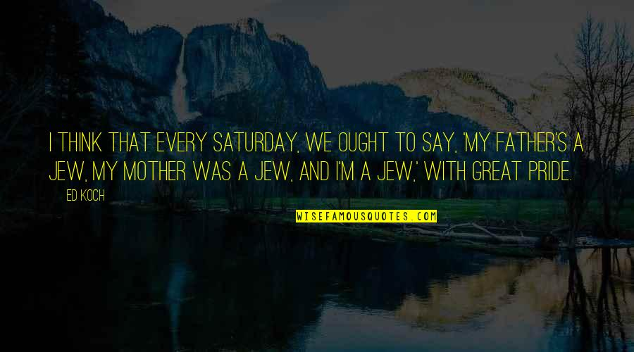 Great Mother Quotes By Ed Koch: I think that every Saturday, we ought to