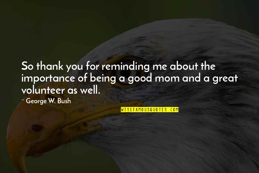 Great Mother Quotes By George W. Bush: So thank you for reminding me about the