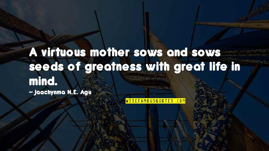 Great Mother Quotes By Jaachynma N.E. Agu: A virtuous mother sows and sows seeds of