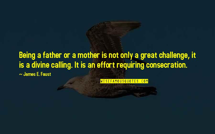 Great Mother Quotes By James E. Faust: Being a father or a mother is not